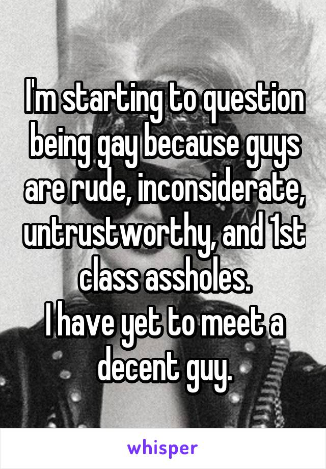 I'm starting to question being gay because guys are rude, inconsiderate, untrustworthy, and 1st class assholes. I have yet to meet a decent guy.
