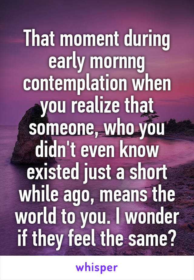 That moment during early mornng contemplation when you realize that someone, who you didn't even know existed just a short while ago, means the world to you. I wonder if they feel the same?