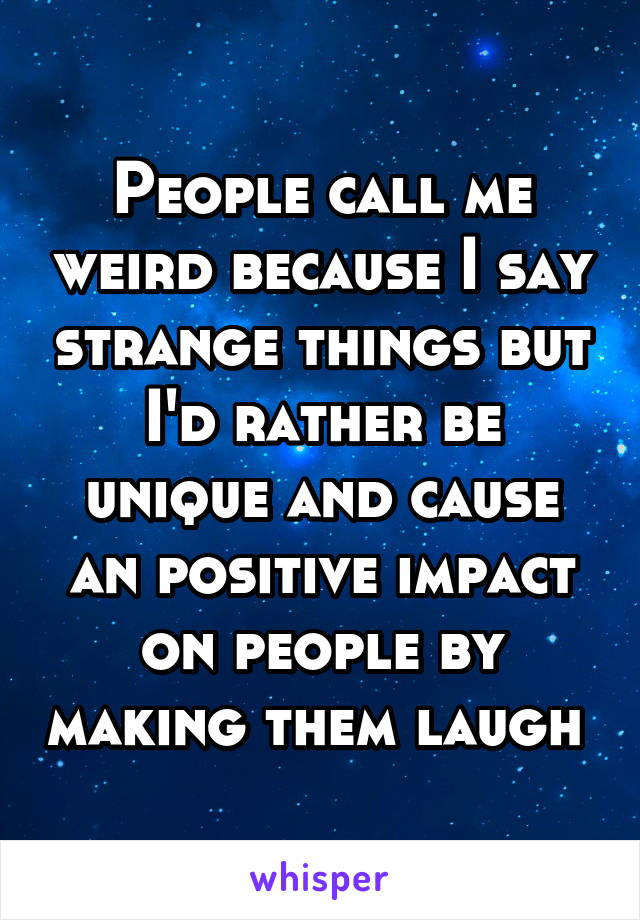 People call me weird because I say strange things but I'd rather be unique and cause an positive impact on people by making them laugh