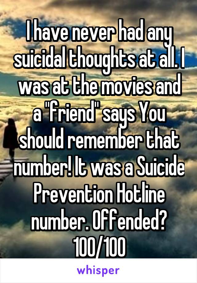 """I have never had any suicidal thoughts at all. I was at the movies and a """"friend"""" says You should remember that number! It was a Suicide Prevention Hotline number. Offended? 100/100"""