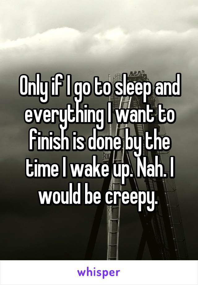 Only if I go to sleep and everything I want to finish is done by the time I wake up. Nah. I would be creepy.