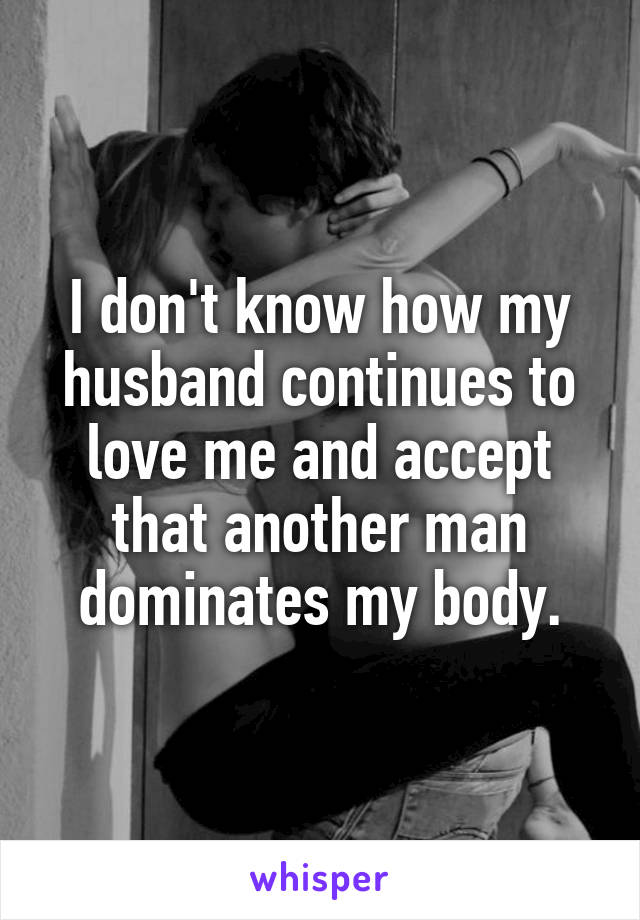 I don't know how my husband continues to love me and accept that another man dominates my body.