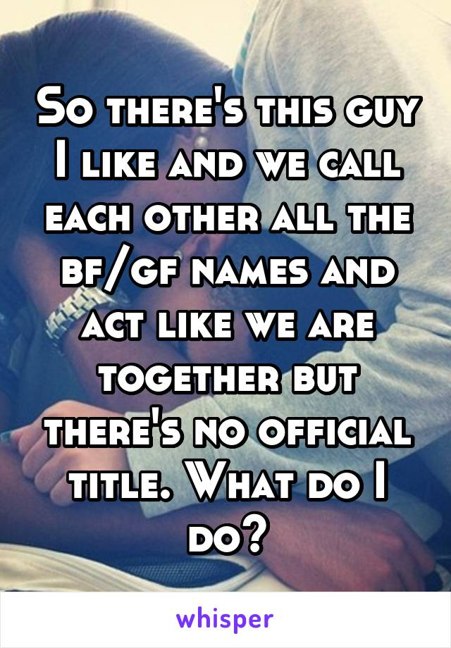 So there's this guy I like and we call each other all the bf/gf names and act like we are together but there's no official title. What do I do?