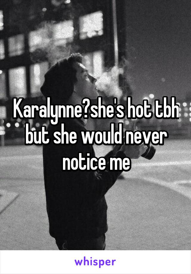 Karalynne?she's hot tbh but she would never notice me