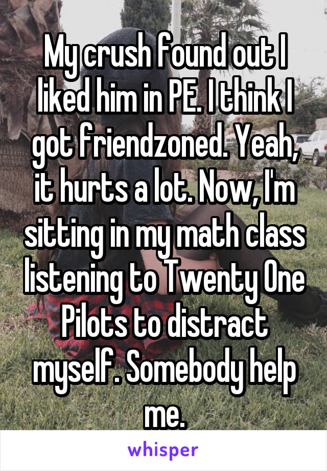 My crush found out I liked him in PE. I think I got friendzoned. Yeah, it hurts a lot. Now, I'm sitting in my math class listening to Twenty One Pilots to distract myself. Somebody help me.