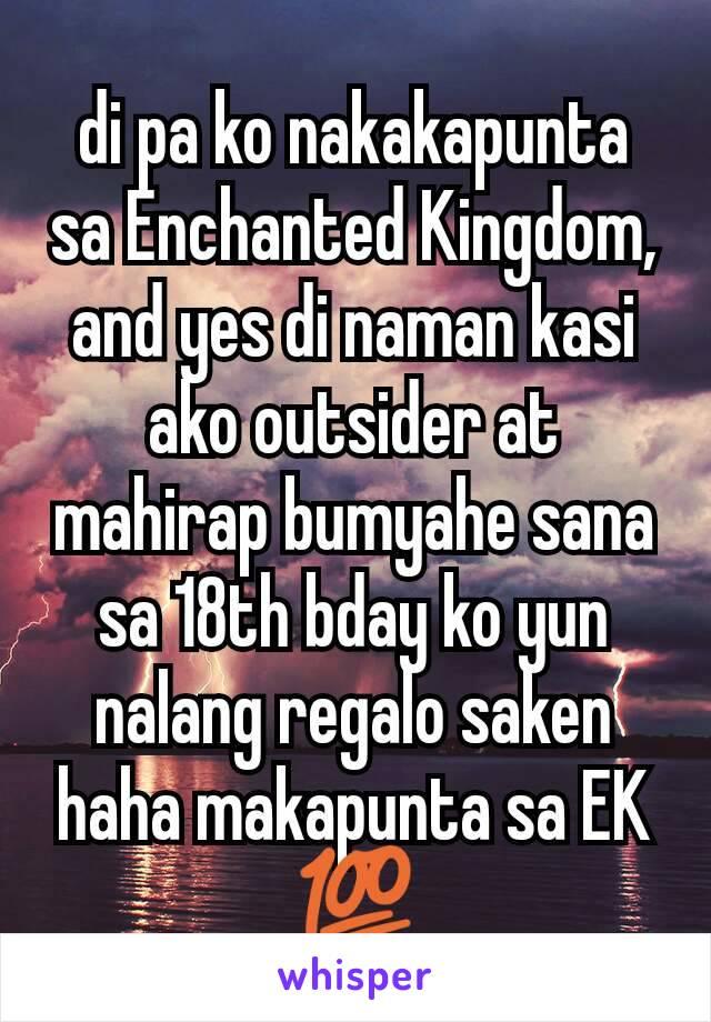 di pa ko nakakapunta sa Enchanted Kingdom, and yes di naman kasi ako outsider at mahirap bumyahe sana sa 18th bday ko yun nalang regalo saken haha makapunta sa EK 💯