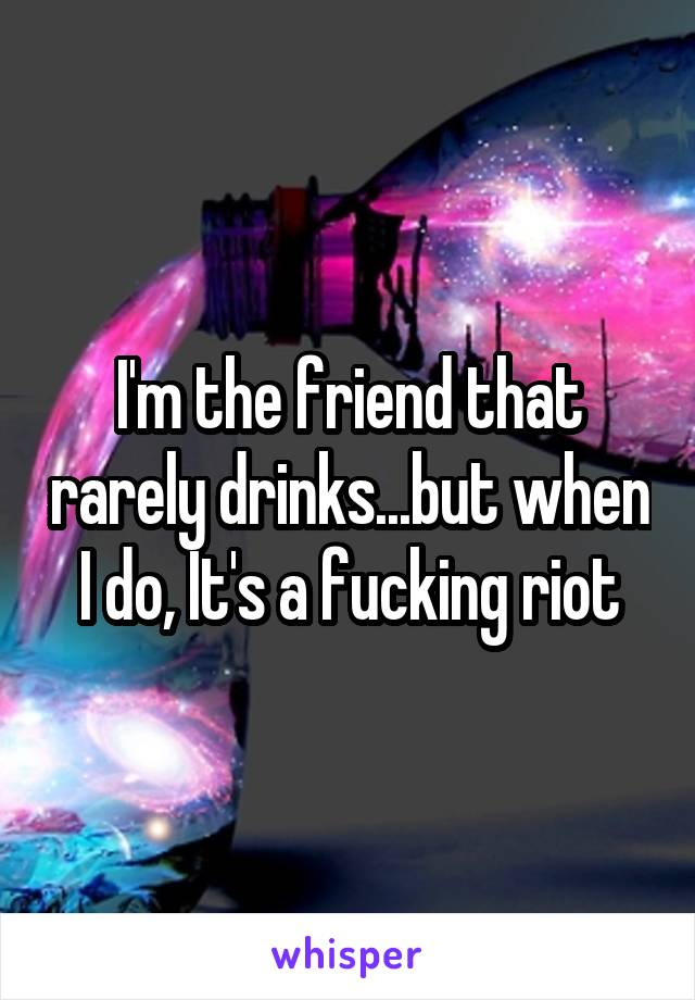 I'm the friend that rarely drinks...but when I do, It's a fucking riot