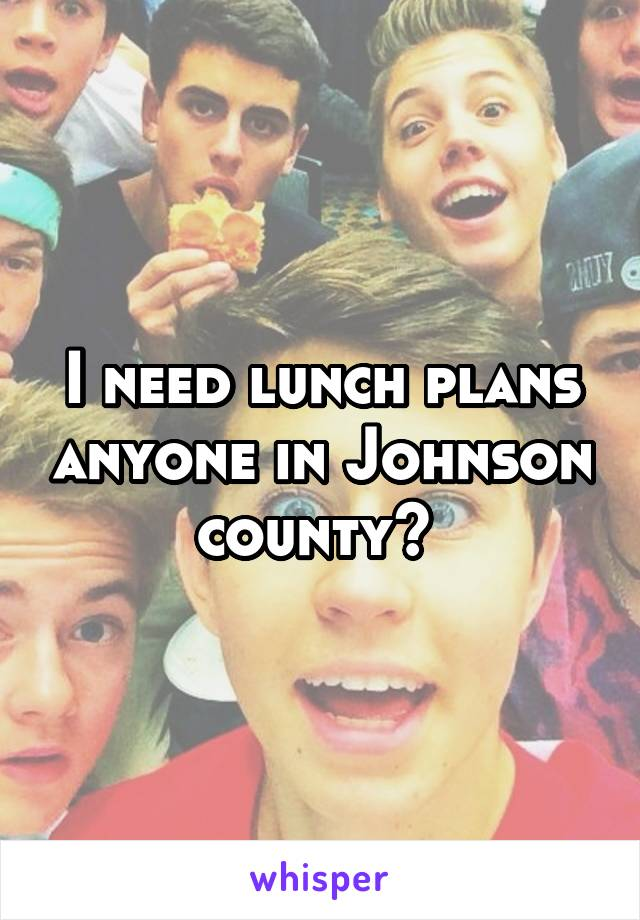 I need lunch plans anyone in Johnson county?