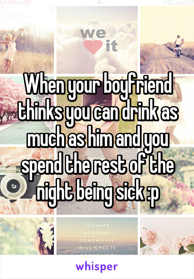 When your boyfriend thinks you can drink as much as him and you spend the rest of the night being sick :p