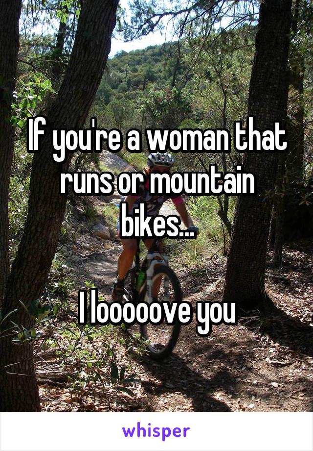 If you're a woman that runs or mountain bikes...  I looooove you