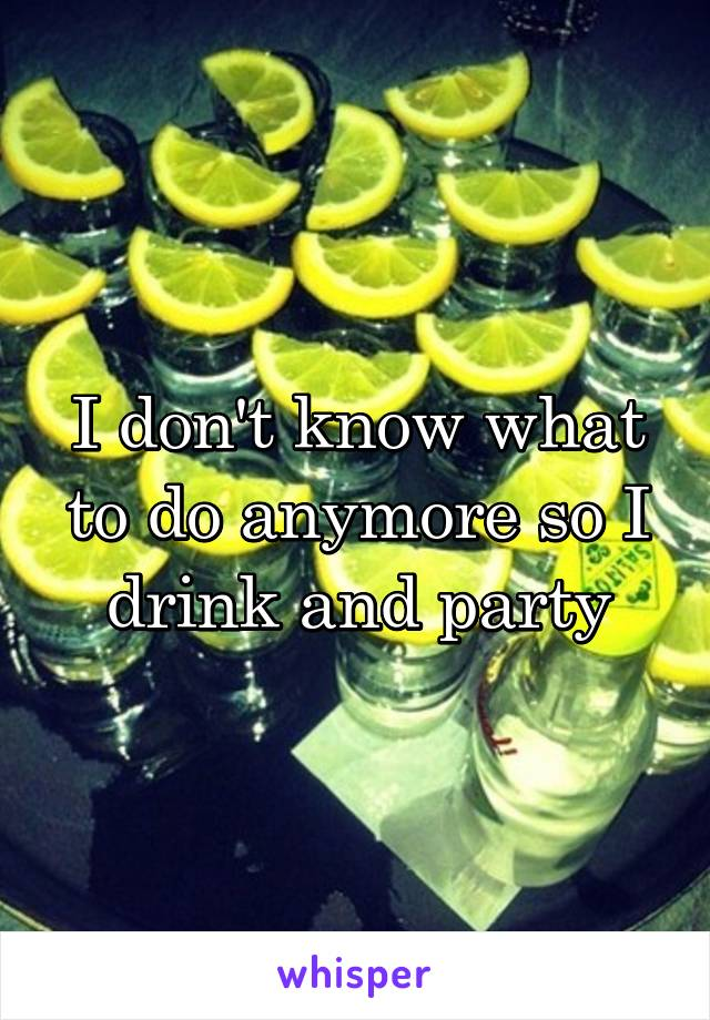 I don't know what to do anymore so I drink and party