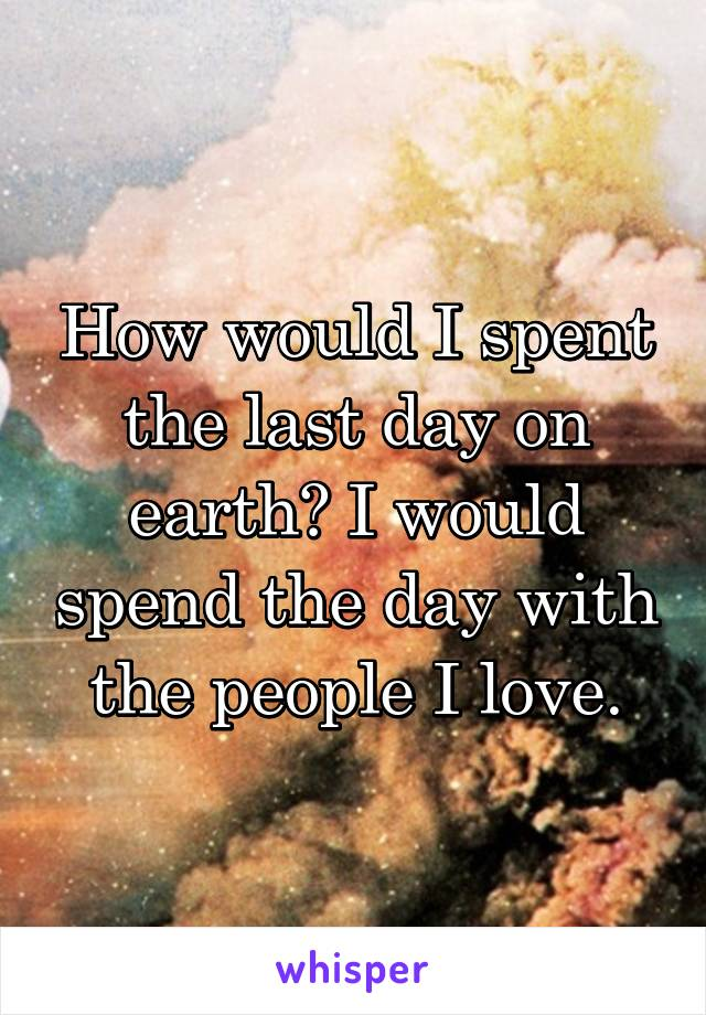 How would I spent the last day on earth? I would spend the day with the people I love.