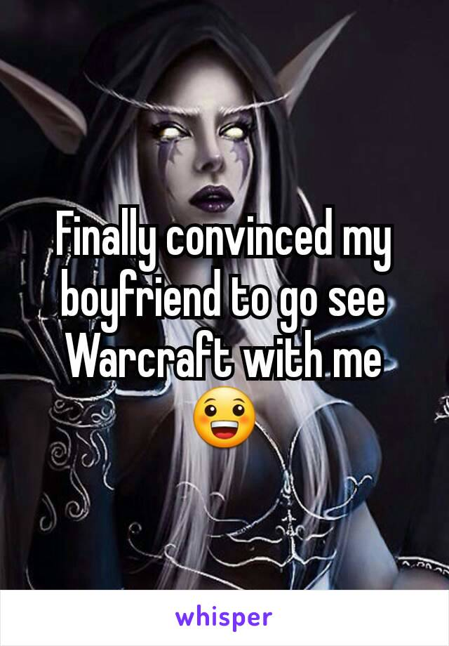 Finally convinced my boyfriend to go see Warcraft with me 😀