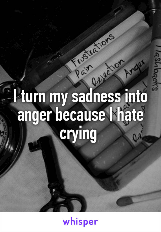 I turn my sadness into anger because I hate crying