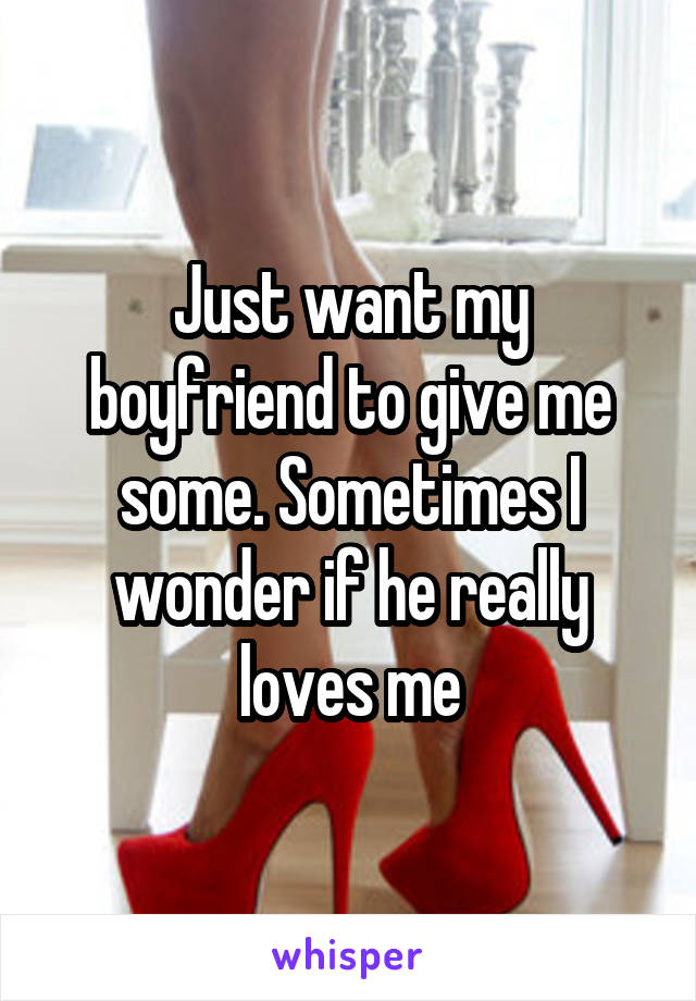Just want my boyfriend to give me some. Sometimes I wonder if he really loves me