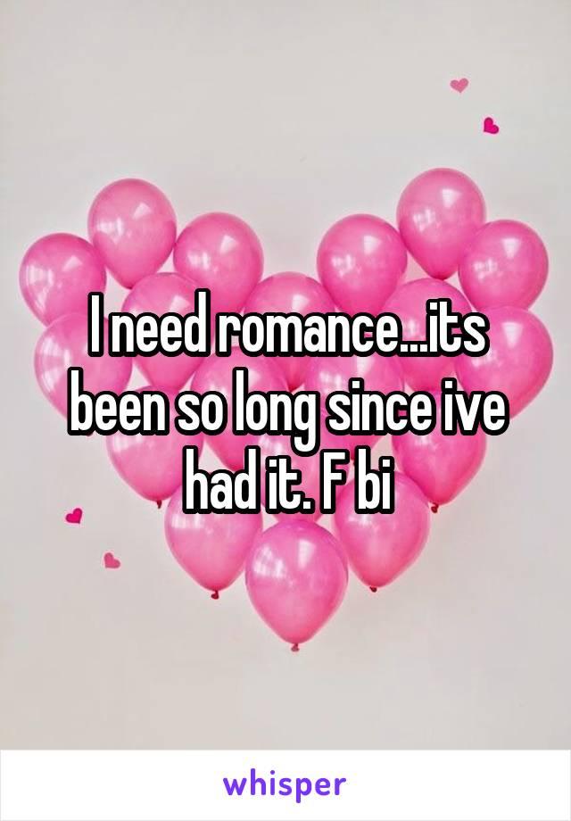 I need romance...its been so long since ive had it. F bi