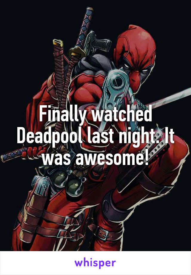 Finally watched Deadpool last night. It was awesome!