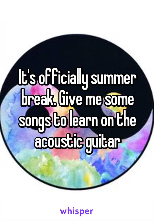 It's officially summer break. Give me some songs to learn on the acoustic guitar