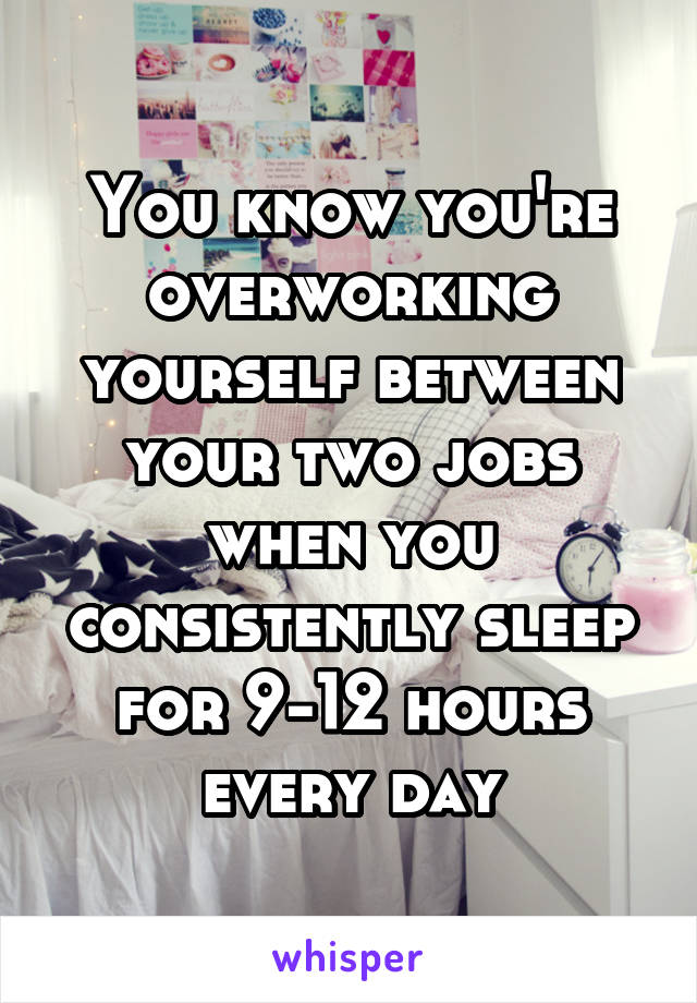 You know you're overworking yourself between your two jobs when you consistently sleep for 9-12 hours every day