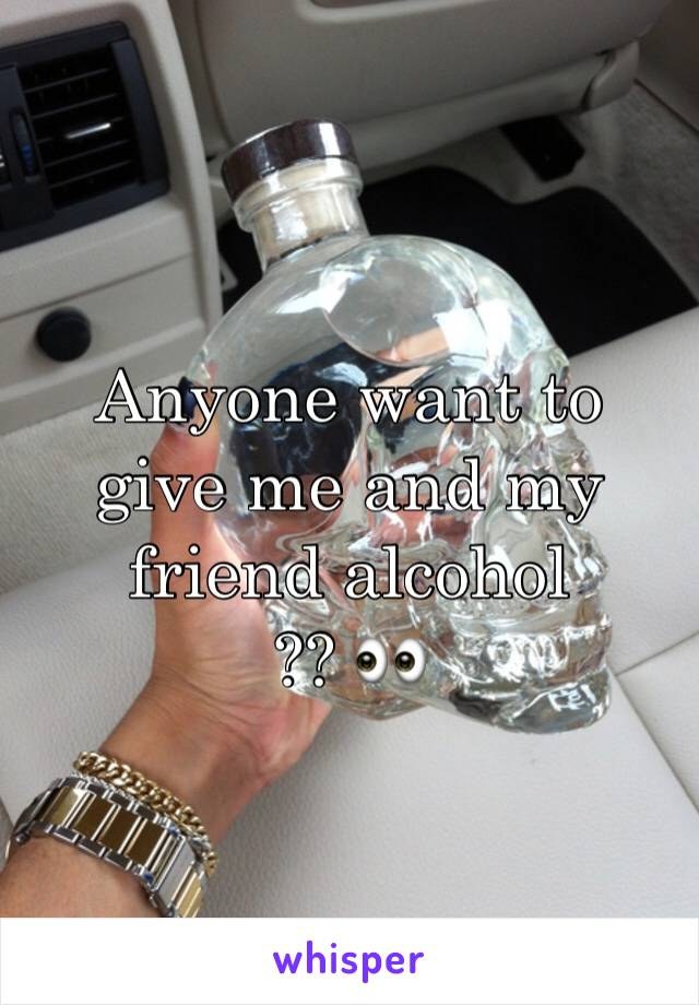 Anyone want to give me and my friend alcohol  ?? 👀