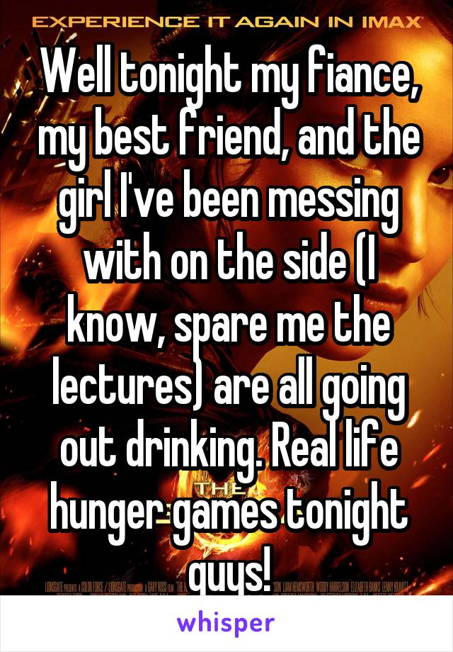 Well tonight my fiance, my best friend, and the girl I've been messing with on the side (I know, spare me the lectures) are all going out drinking. Real life hunger games tonight guys!