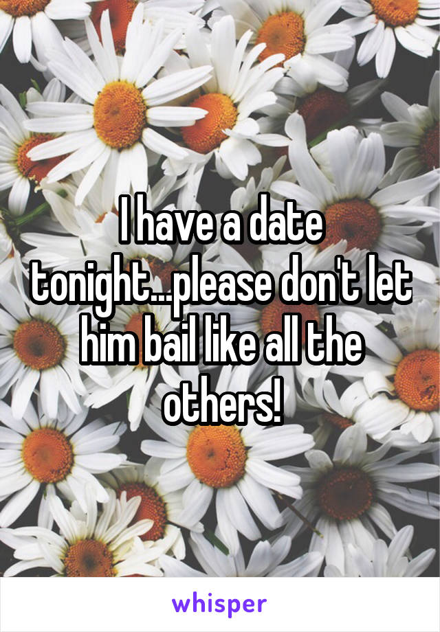 I have a date tonight...please don't let him bail like all the others!