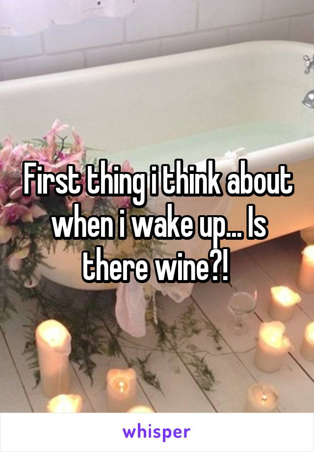 First thing i think about when i wake up... Is there wine?!