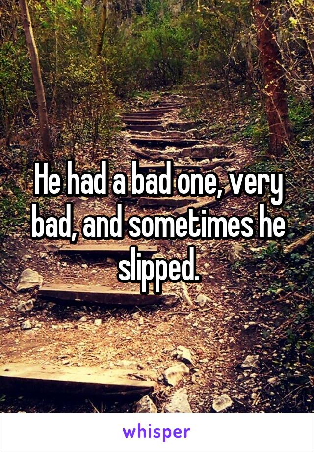 He had a bad one, very bad, and sometimes he slipped.