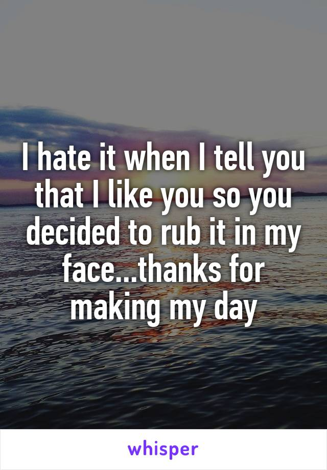 I hate it when I tell you that I like you so you decided to rub it in my face...thanks for making my day
