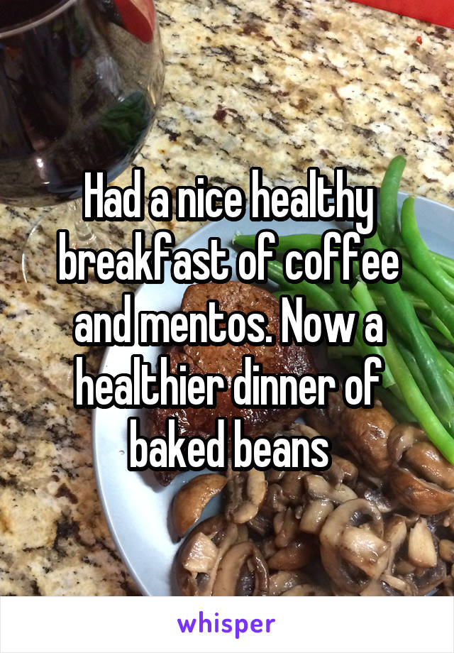 Had a nice healthy breakfast of coffee and mentos. Now a healthier dinner of baked beans