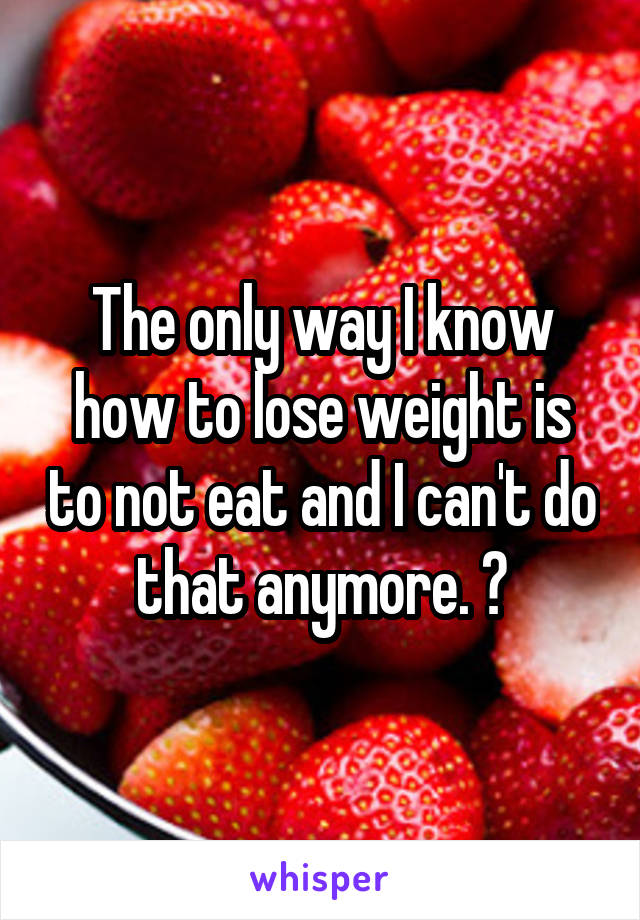 The only way I know how to lose weight is to not eat and I can't do that anymore. 😢