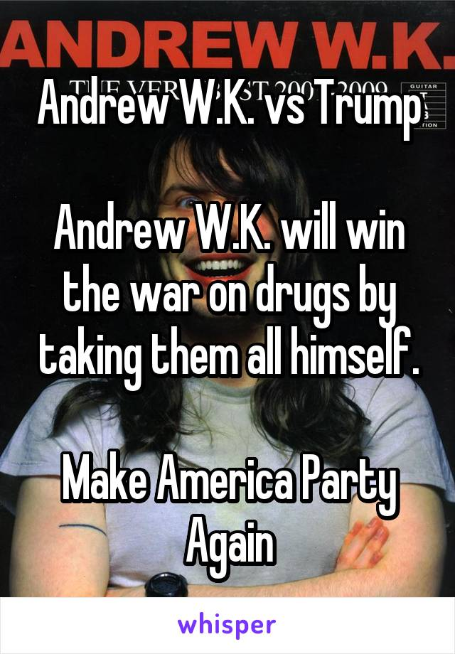 Andrew W.K. vs Trump  Andrew W.K. will win the war on drugs by taking them all himself.  Make America Party Again