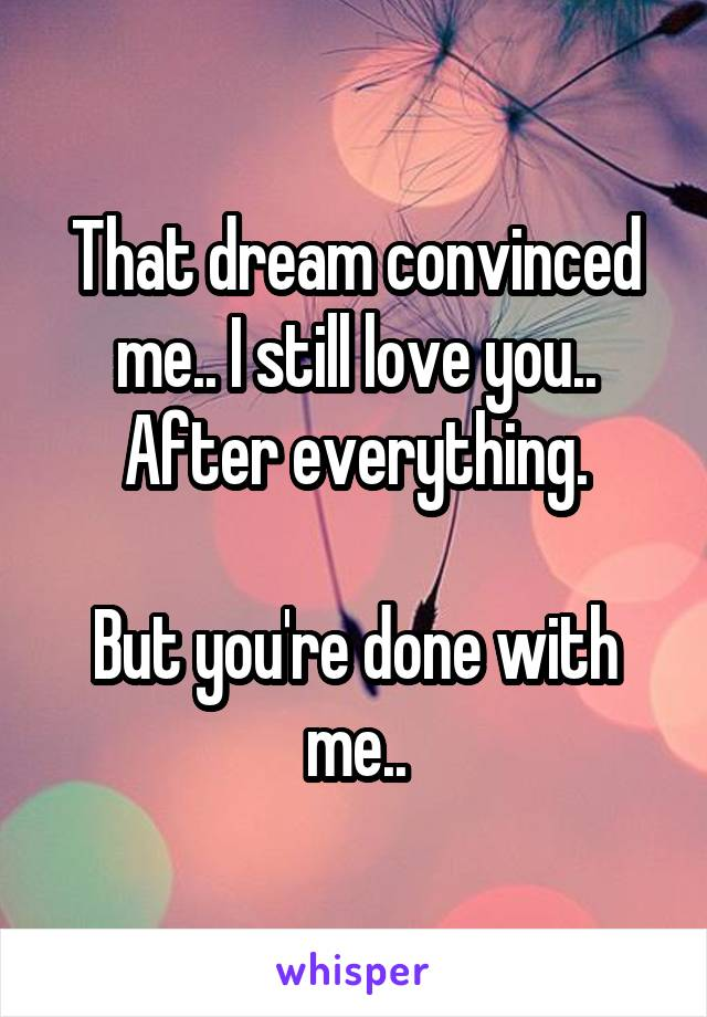 That dream convinced me.. I still love you.. After everything.  But you're done with me..