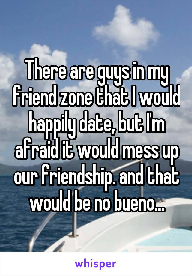 There are guys in my friend zone that I would happily date, but I'm afraid it would mess up our friendship. and that would be no bueno...