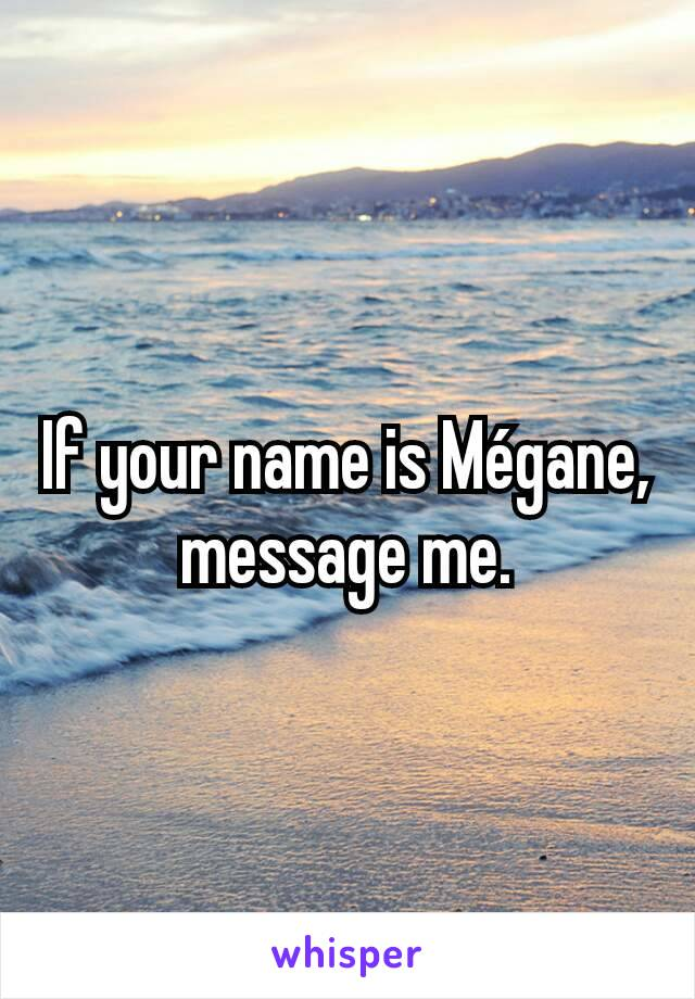 If your name is Mégane, message me.
