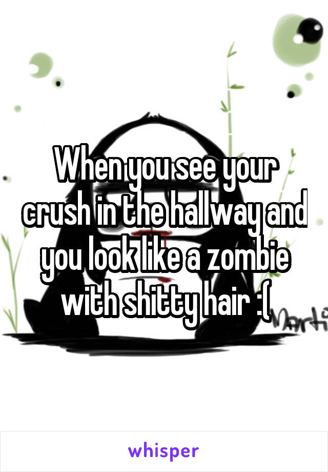 When you see your crush in the hallway and you look like a zombie with shitty hair :(