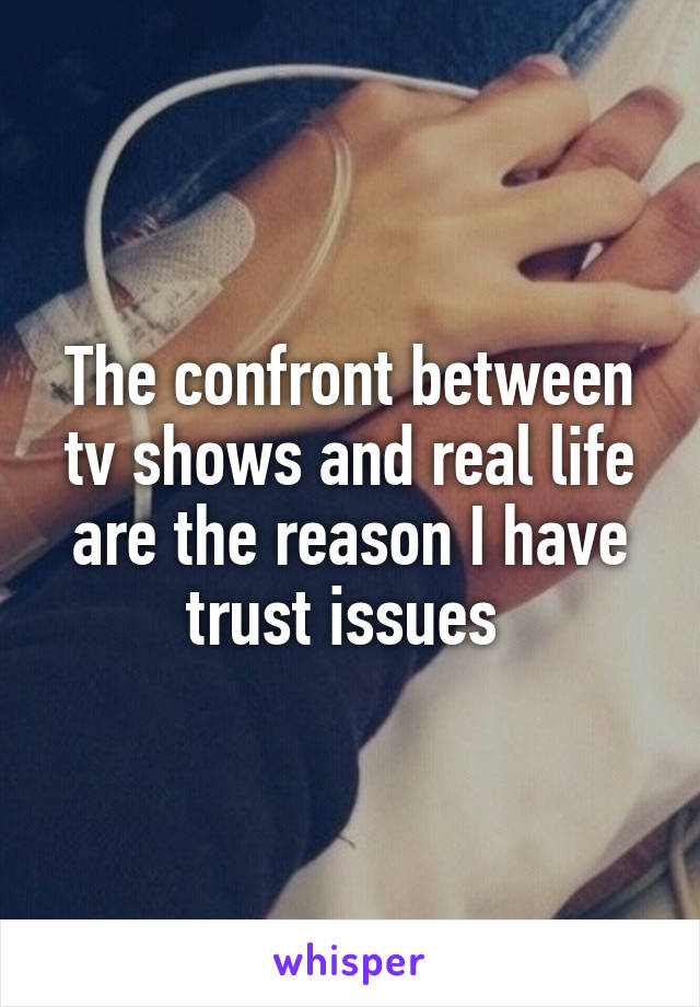 The confront between tv shows and real life are the reason I have trust issues