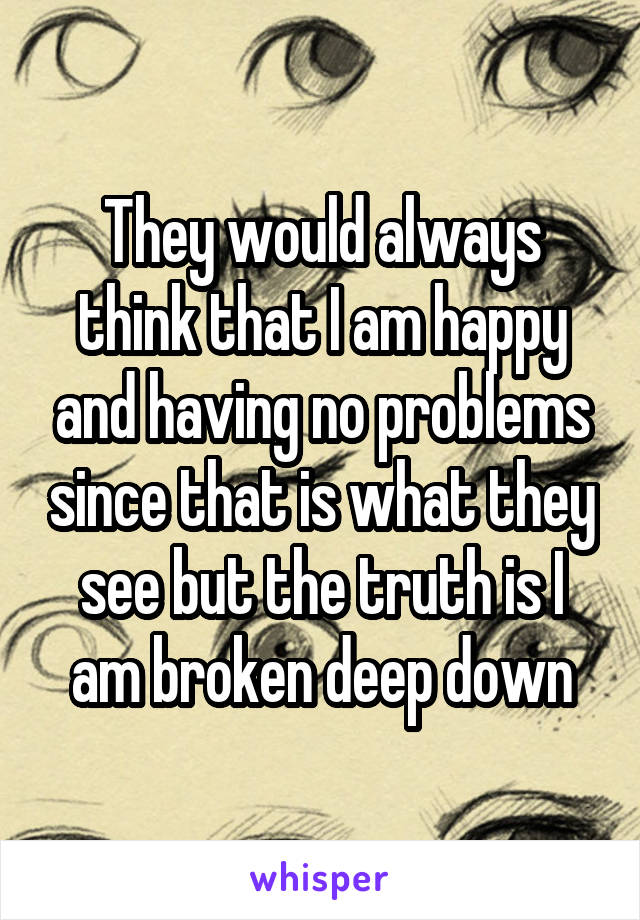 They would always think that I am happy and having no problems since that is what they see but the truth is I am broken deep down