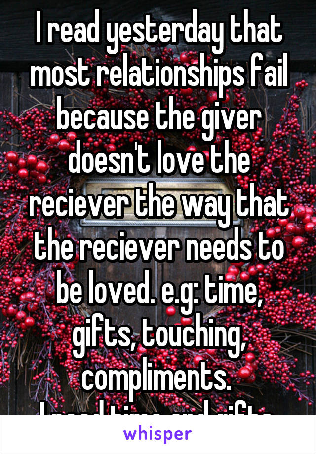 I read yesterday that most relationships fail because the giver doesn't love the reciever the way that the reciever needs to be loved. e.g: time, gifts, touching, compliments.  I need time and gifts.