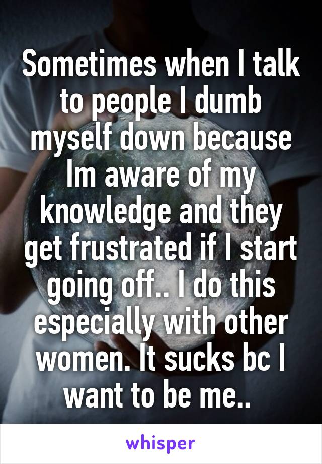 Sometimes when I talk to people I dumb myself down because Im aware of my knowledge and they get frustrated if I start going off.. I do this especially with other women. It sucks bc I want to be me..