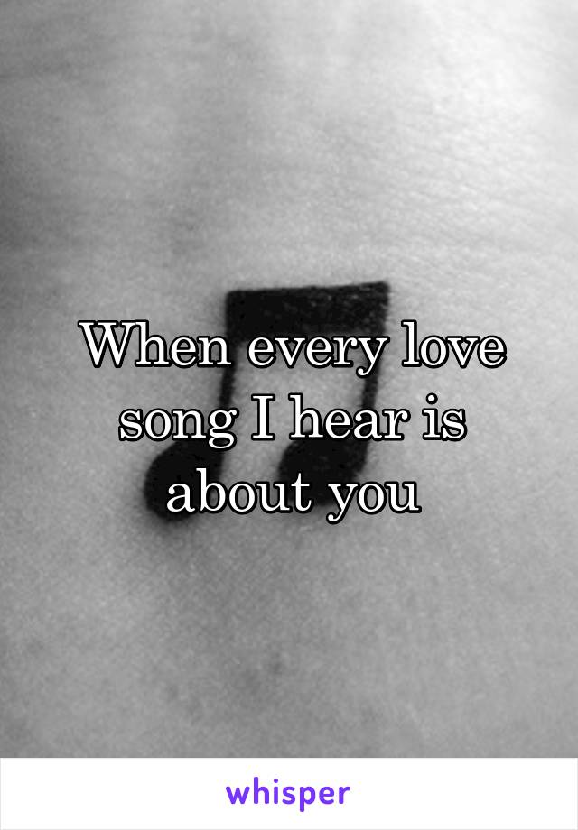 When every love song I hear is about you