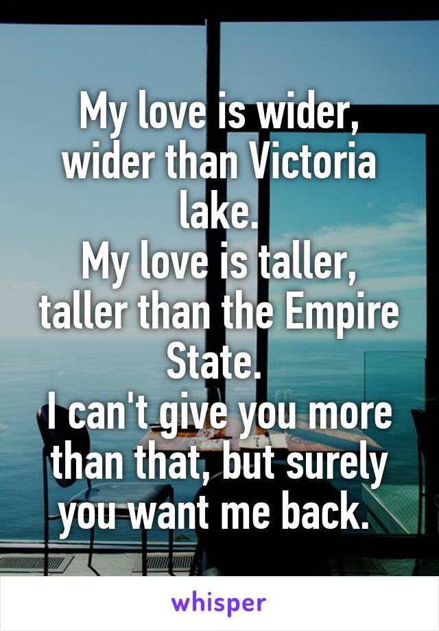 My love is wider, wider than Victoria lake. My love is taller, taller than the Empire State.  I can't give you more than that, but surely you want me back.