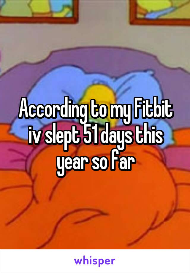 According to my Fitbit iv slept 51 days this year so far
