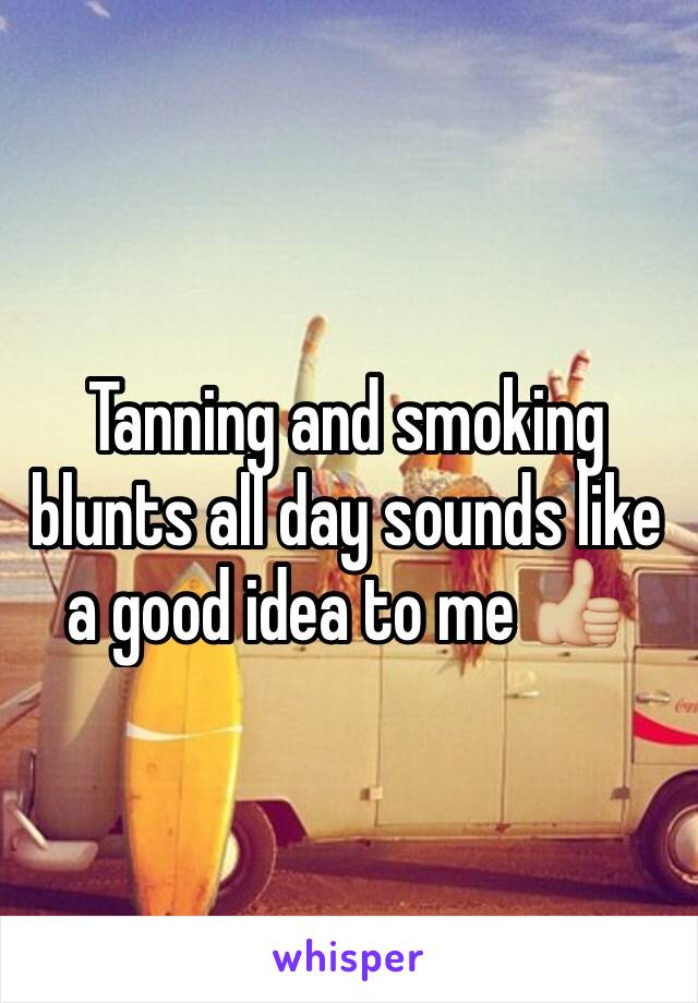 Tanning and smoking blunts all day sounds like a good idea to me 👍🏼