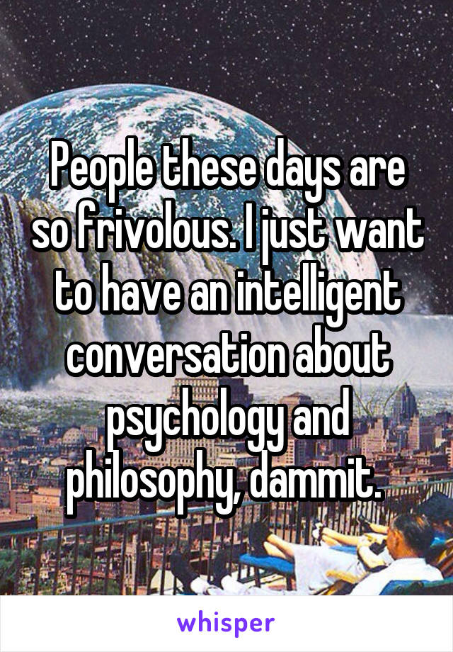 People these days are so frivolous. I just want to have an intelligent conversation about psychology and philosophy, dammit.