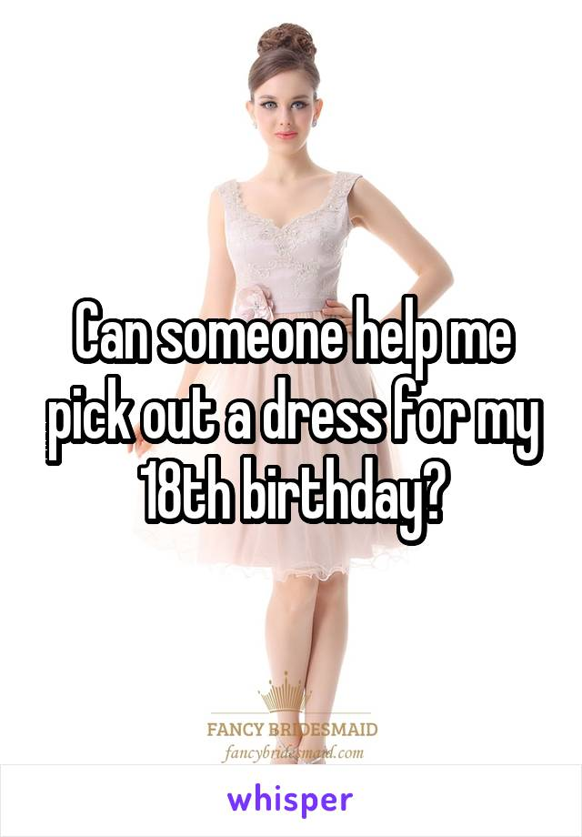 Can someone help me pick out a dress for my 18th birthday?