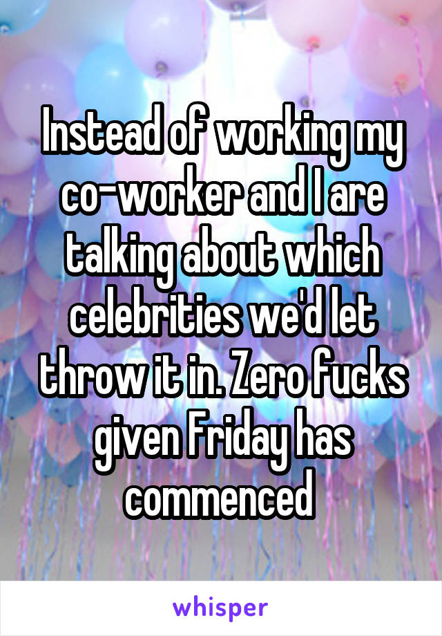 Instead of working my co-worker and I are talking about which celebrities we'd let throw it in. Zero fucks given Friday has commenced