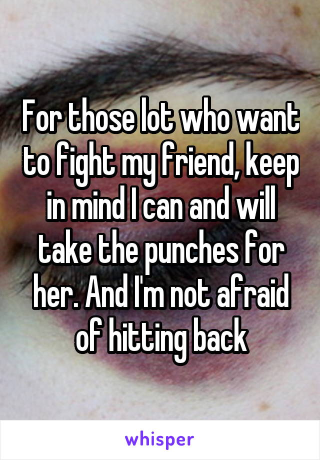 For those lot who want to fight my friend, keep in mind I can and will take the punches for her. And I'm not afraid of hitting back