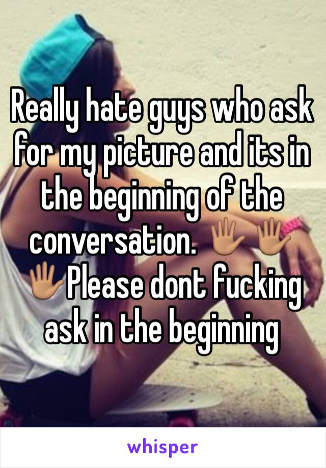 Really hate guys who ask for my picture and its in the beginning of the conversation. 🖐🏽🖐🏽🖐🏽Please dont fucking ask in the beginning