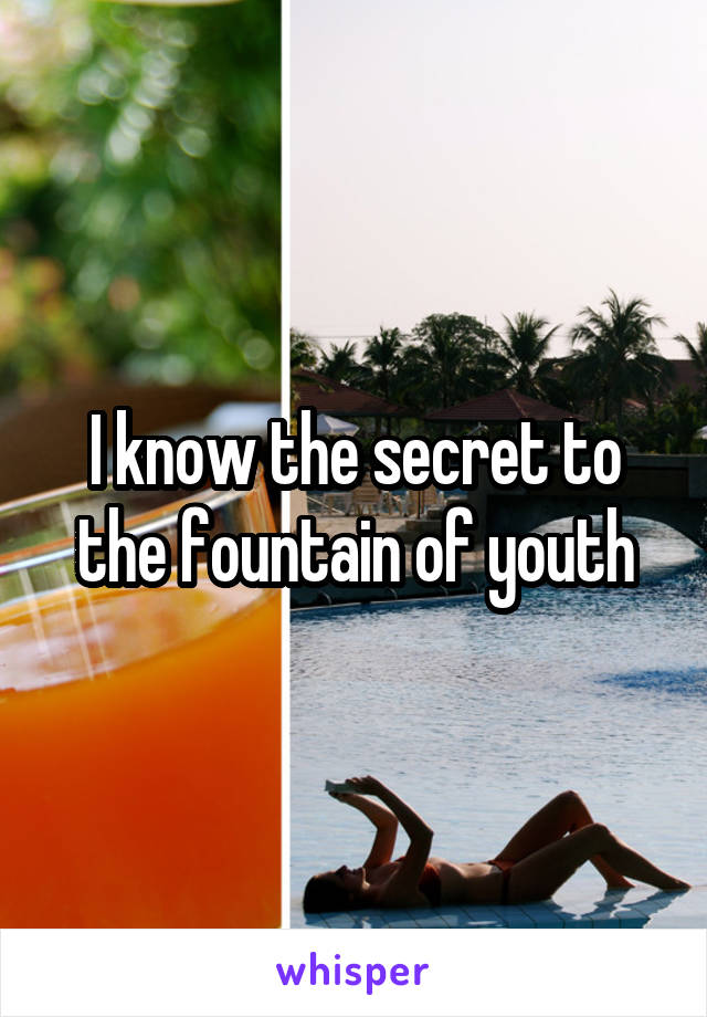 I know the secret to the fountain of youth